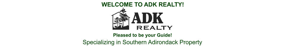 WELCOME TO ADK REALTY! Pleased to be your Guide! Specializing in Southern Adirondack Property